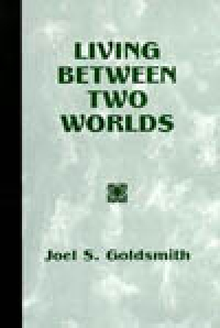 Living Between Two Worlds (1967 Letters) by Joel Goldsmith