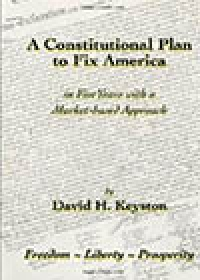 A Constitutional Plan to Fix America?in Five Years with a Market-based Approach, by David H. Keyston