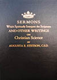 Sermons Which Spiritually Interpret the Scriptures and Other Writings on Christian Science: A History of Pioneer Steps in Christian Science