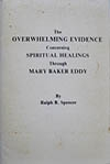The Overwhelming Evidence Concerning Spiritual Healings Through Mary Baker Eddy ? by Ralph B. Spencer